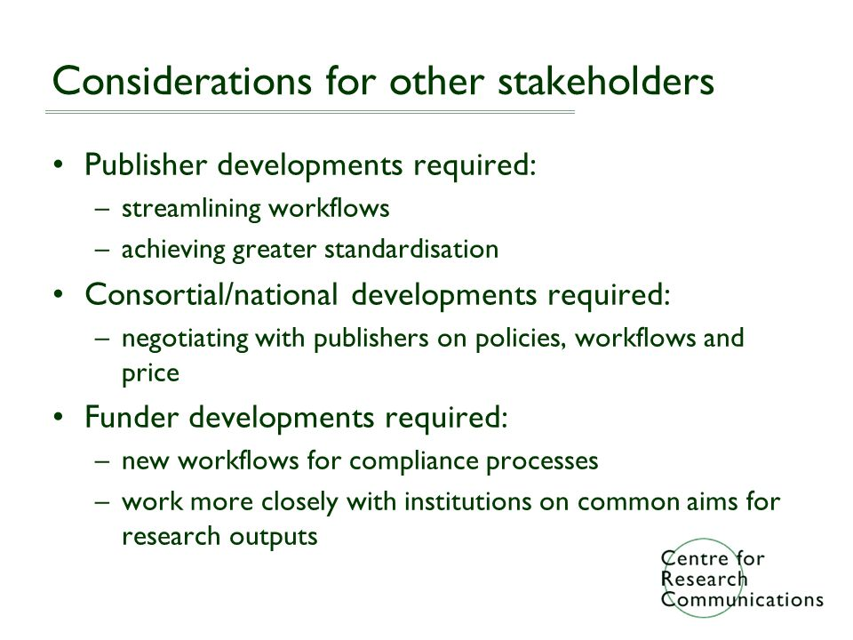 Considerations for other stakeholders Publisher developments required: –streamlining workflows –achieving greater standardisation Consortial/national developments required: –negotiating with publishers on policies, workflows and price Funder developments required: –new workflows for compliance processes –work more closely with institutions on common aims for research outputs