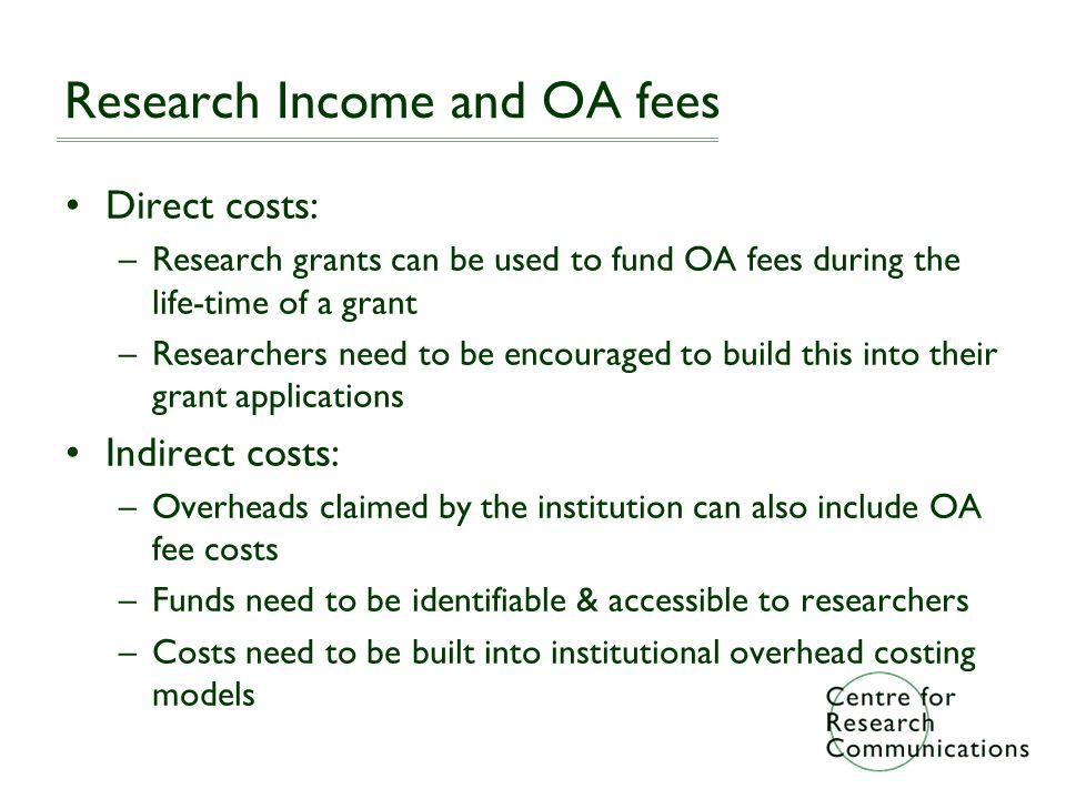 Research Income and OA fees Direct costs: –Research grants can be used to fund OA fees during the life-time of a grant –Researchers need to be encouraged to build this into their grant applications Indirect costs: –Overheads claimed by the institution can also include OA fee costs –Funds need to be identifiable & accessible to researchers –Costs need to be built into institutional overhead costing models