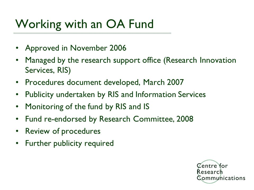 Working with an OA Fund Approved in November 2006 Managed by the research support office (Research Innovation Services, RIS) Procedures document developed, March 2007 Publicity undertaken by RIS and Information Services Monitoring of the fund by RIS and IS Fund re-endorsed by Research Committee, 2008 Review of procedures Further publicity required
