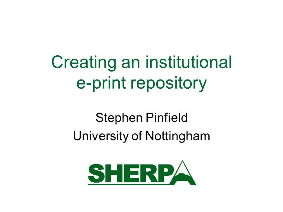 Creating an institutional e-print repository Stephen Pinfield University of Nottingham