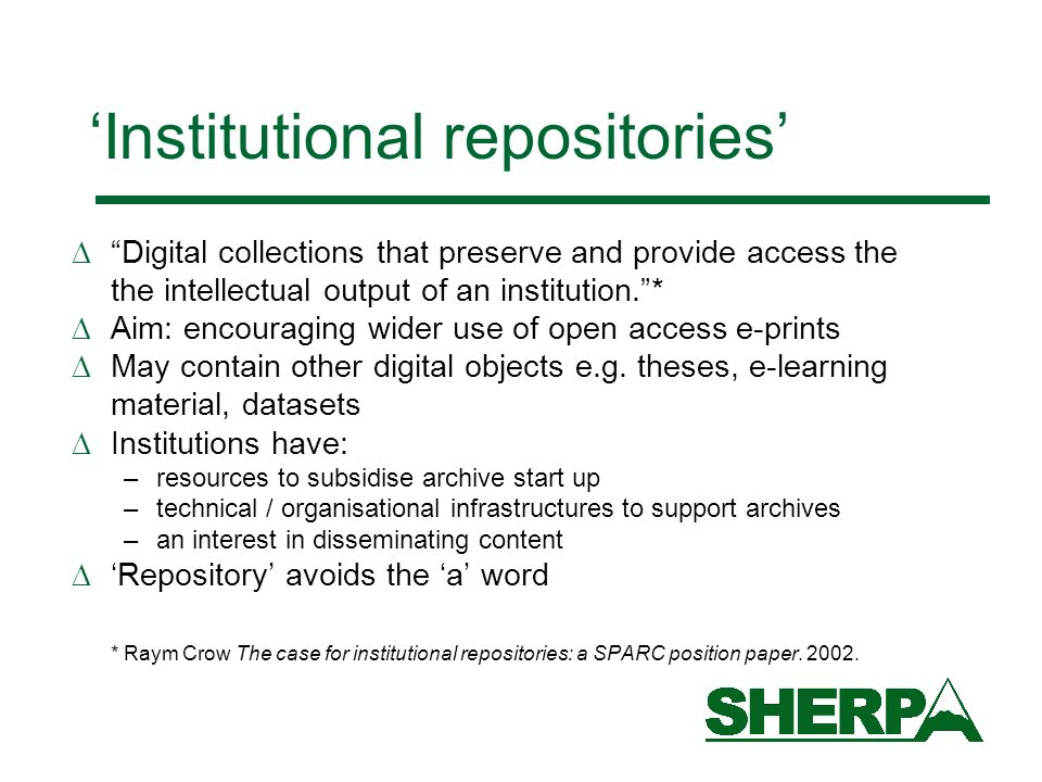 Institutional repositories Digital collections that preserve and provide access the the intellectual output of an institution.* Aim: encouraging wider use of open access e-prints May contain other digital objects e.g.