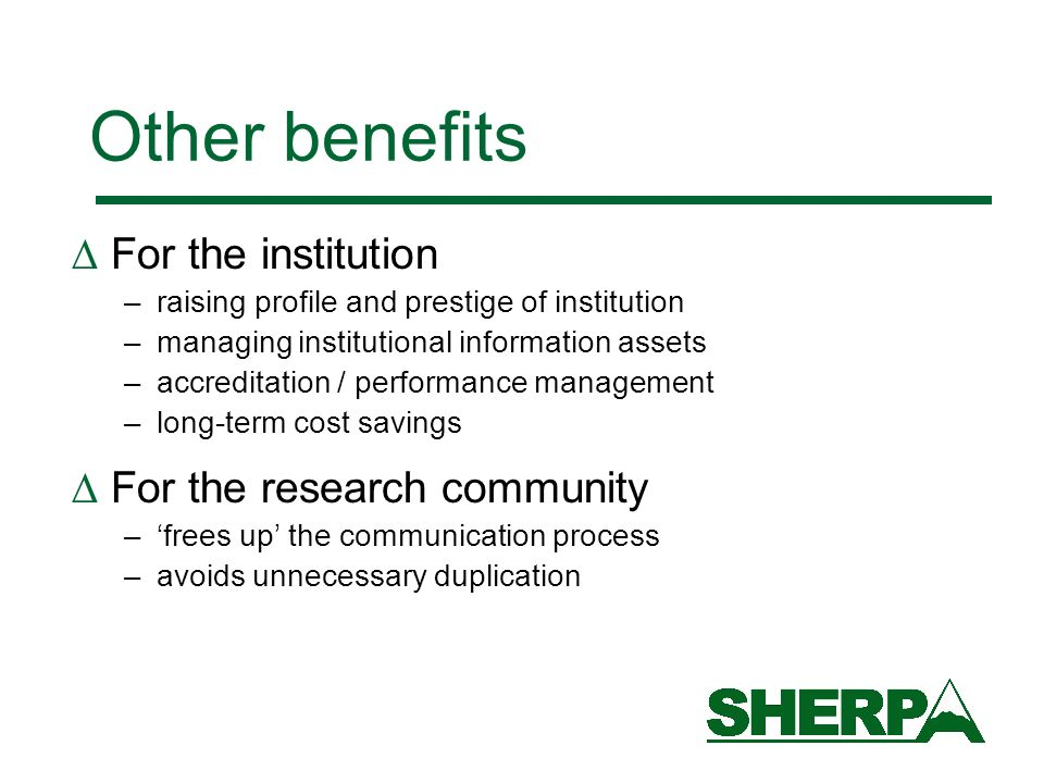 Other benefits For the institution –raising profile and prestige of institution –managing institutional information assets –accreditation / performance management –long-term cost savings For the research community –frees up the communication process –avoids unnecessary duplication