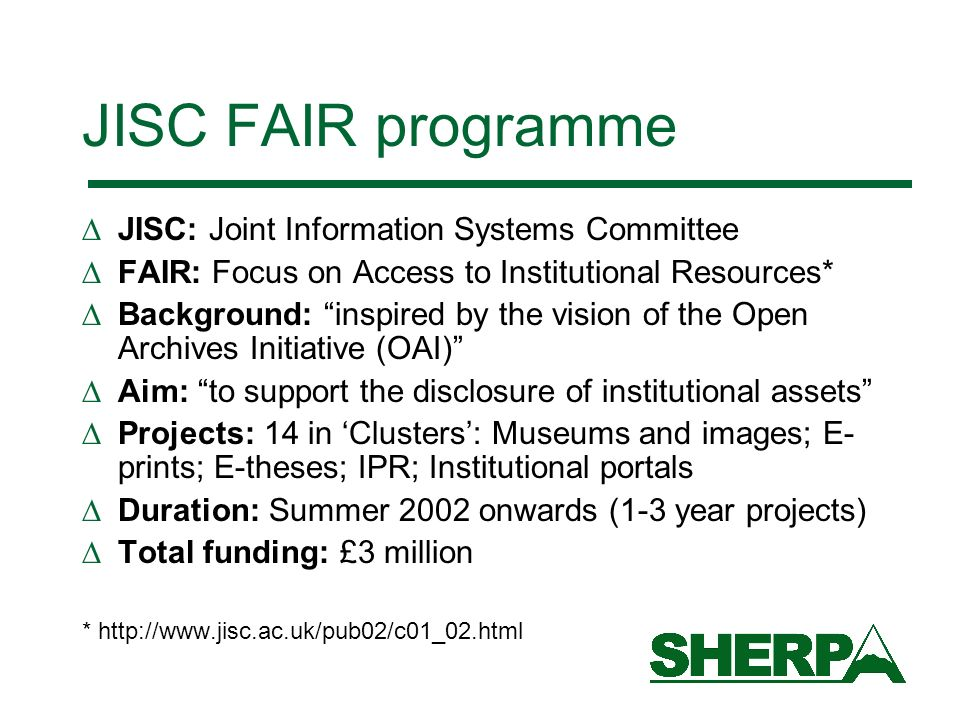JISC FAIR programme JISC: Joint Information Systems Committee FAIR: Focus on Access to Institutional Resources* Background: inspired by the vision of the Open Archives Initiative (OAI) Aim: to support the disclosure of institutional assets Projects: 14 in Clusters: Museums and images; E- prints; E-theses; IPR; Institutional portals Duration: Summer 2002 onwards (1-3 year projects) Total funding: £3 million * http://www.jisc.ac.uk/pub02/c01_02.html