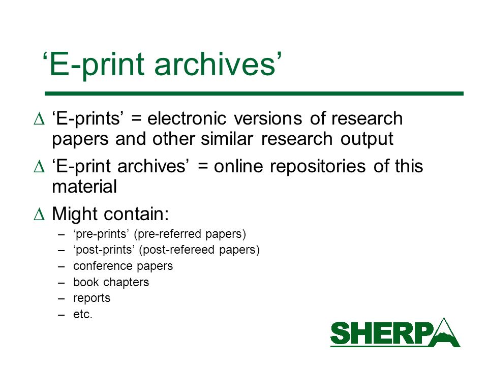 E-print archives E-prints = electronic versions of research papers and other similar research output E-print archives = online repositories of this material Might contain: –pre-prints (pre-referred papers) –post-prints (post-refereed papers) –conference papers –book chapters –reports –etc.