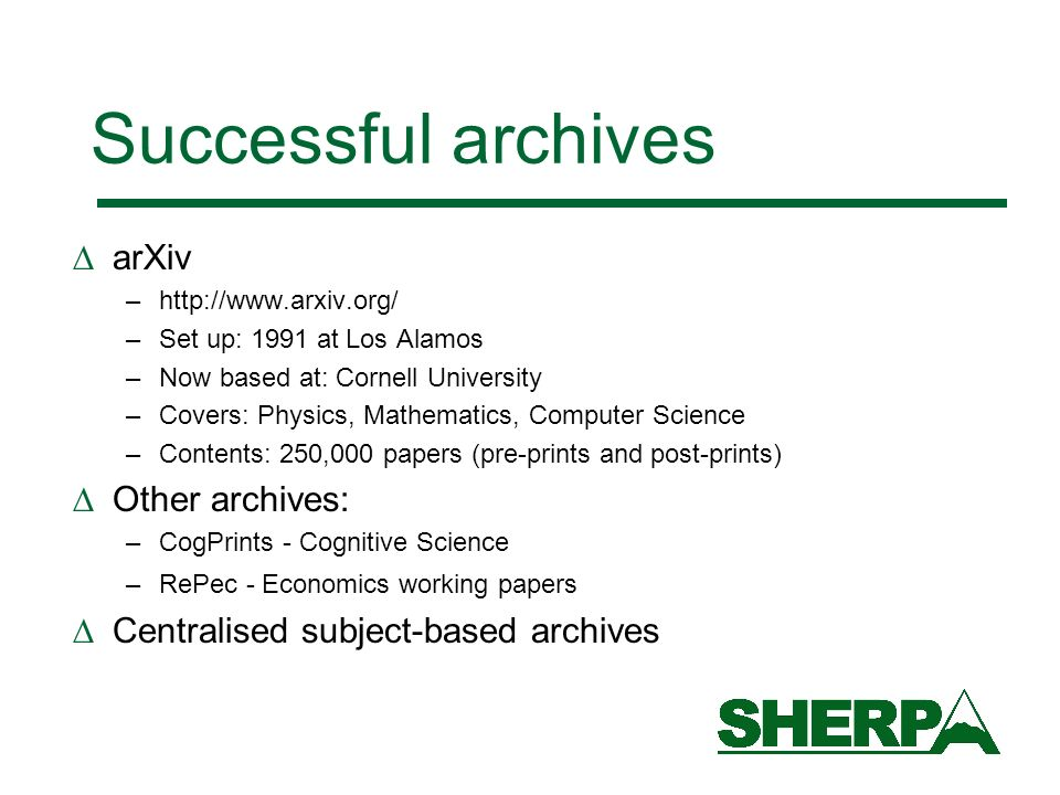 Successful archives arXiv –http://www.arxiv.org/ –Set up: 1991 at Los Alamos –Now based at: Cornell University –Covers: Physics, Mathematics, Computer Science –Contents: 250,000 papers (pre-prints and post-prints) Other archives: –CogPrints - Cognitive Science –RePec - Economics working papers Centralised subject-based archives