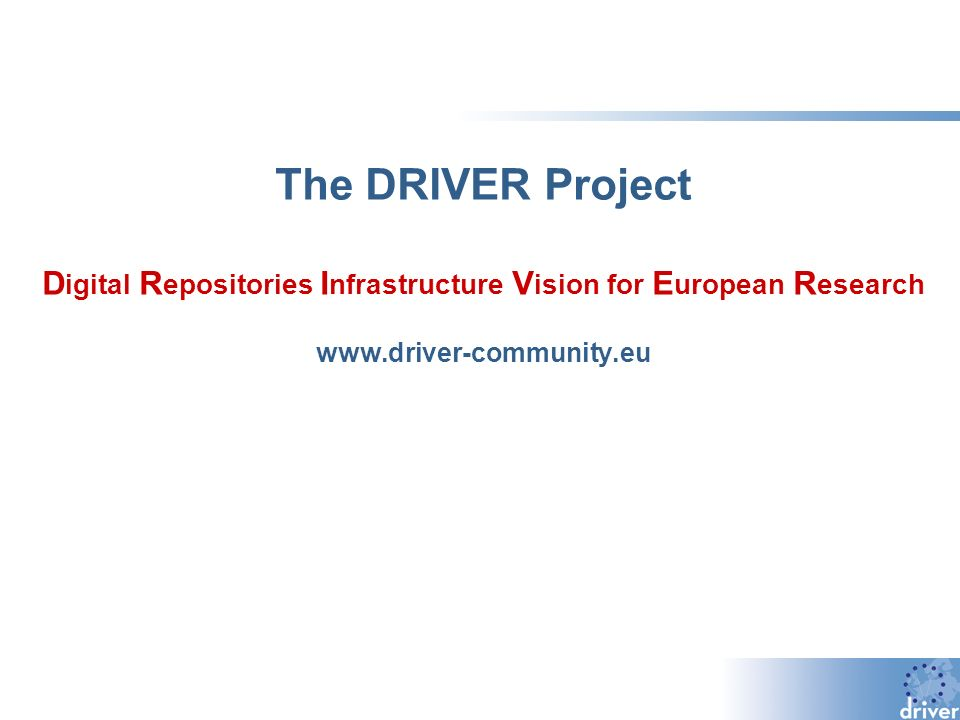 The DRIVER Project D igital R epositories I nfrastructure V ision for E uropean R esearch www.driver-community.eu