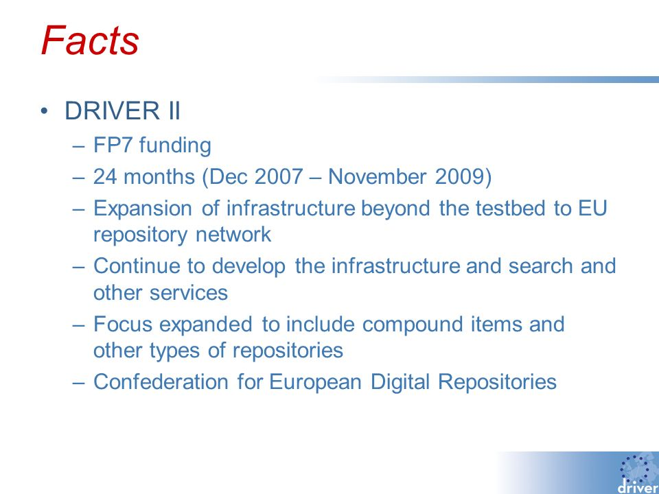 Facts DRIVER II –FP7 funding –24 months (Dec 2007 – November 2009) –Expansion of infrastructure beyond the testbed to EU repository network –Continue to develop the infrastructure and search and other services –Focus expanded to include compound items and other types of repositories –Confederation for European Digital Repositories