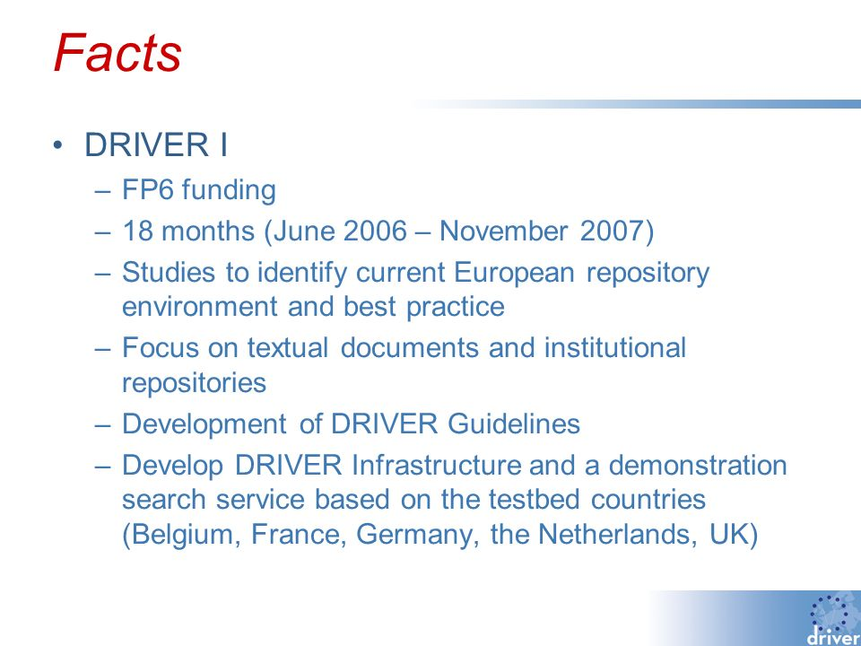 Facts DRIVER I –FP6 funding –18 months (June 2006 – November 2007) –Studies to identify current European repository environment and best practice –Focus on textual documents and institutional repositories –Development of DRIVER Guidelines –Develop DRIVER Infrastructure and a demonstration search service based on the testbed countries (Belgium, France, Germany, the Netherlands, UK)
