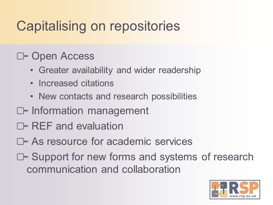 Capitalising on repositories Open Access Greater availability and wider readership Increased citations New contacts and research possibilities Information management REF and evaluation As resource for academic services Support for new forms and systems of research communication and collaboration