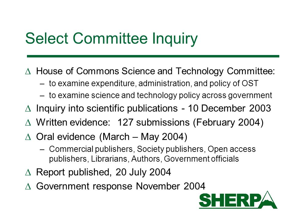 Select Committee Inquiry House of Commons Science and Technology Committee: –to examine expenditure, administration, and policy of OST –to examine science and technology policy across government Inquiry into scientific publications - 10 December 2003 Written evidence: 127 submissions (February 2004) Oral evidence (March – May 2004) –Commercial publishers, Society publishers, Open access publishers, Librarians, Authors, Government officials Report published, 20 July 2004 Government response November 2004