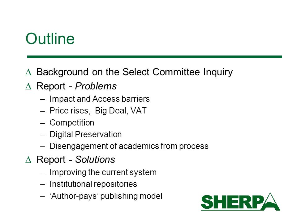 Outline Background on the Select Committee Inquiry Report - Problems –Impact and Access barriers –Price rises, Big Deal, VAT –Competition –Digital Preservation –Disengagement of academics from process Report - Solutions –Improving the current system –Institutional repositories –Author-pays publishing model