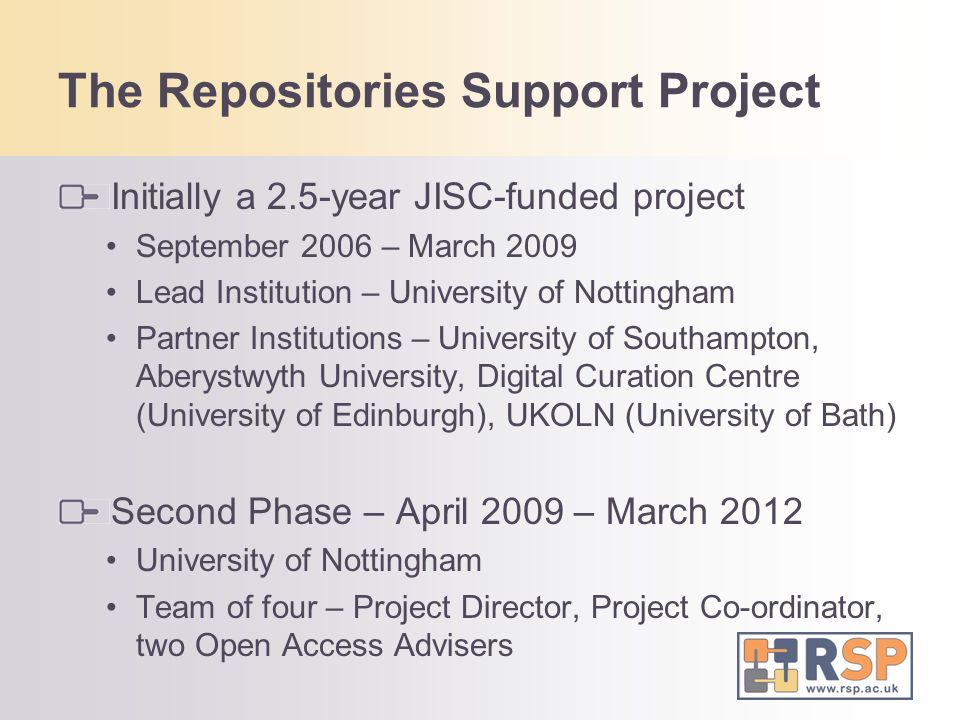 The Repositories Support Project Initially a 2.5-year JISC-funded project September 2006 – March 2009 Lead Institution – University of Nottingham Partner Institutions – University of Southampton, Aberystwyth University, Digital Curation Centre (University of Edinburgh), UKOLN (University of Bath) Second Phase – April 2009 – March 2012 University of Nottingham Team of four – Project Director, Project Co-ordinator, two Open Access Advisers