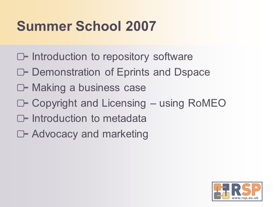Summer School 2007 Introduction to repository software Demonstration of Eprints and Dspace Making a business case Copyright and Licensing – using RoMEO Introduction to metadata Advocacy and marketing