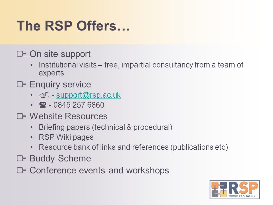 The RSP Offers… On site support Institutional visits – free, impartial consultancy from a team of experts Enquiry service - support@rsp.ac.uksupport@rsp.ac.uk - 0845 257 6860 Website Resources Briefing papers (technical & procedural) RSP Wiki pages Resource bank of links and references (publications etc) Buddy Scheme Conference events and workshops