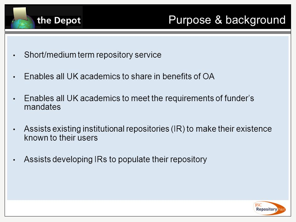 Purpose & background Short/medium term repository service Enables all UK academics to share in benefits of OA Enables all UK academics to meet the requirements of funders mandates Assists existing institutional repositories (IR) to make their existence known to their users Assists developing IRs to populate their repository