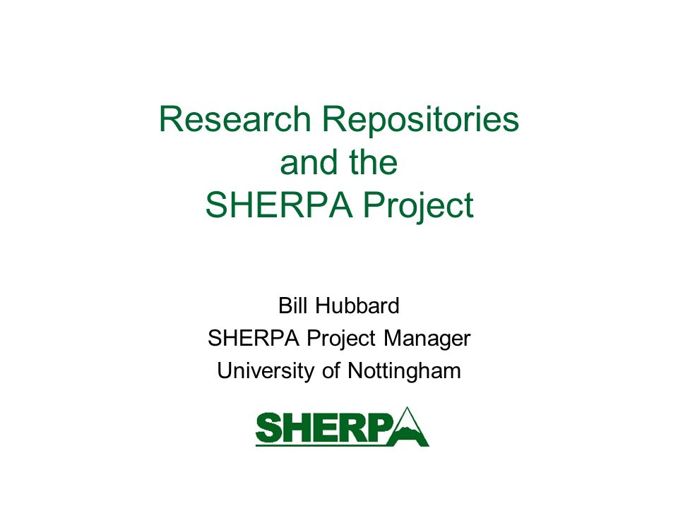 Research Repositories and the SHERPA Project Bill Hubbard SHERPA Project Manager University of Nottingham