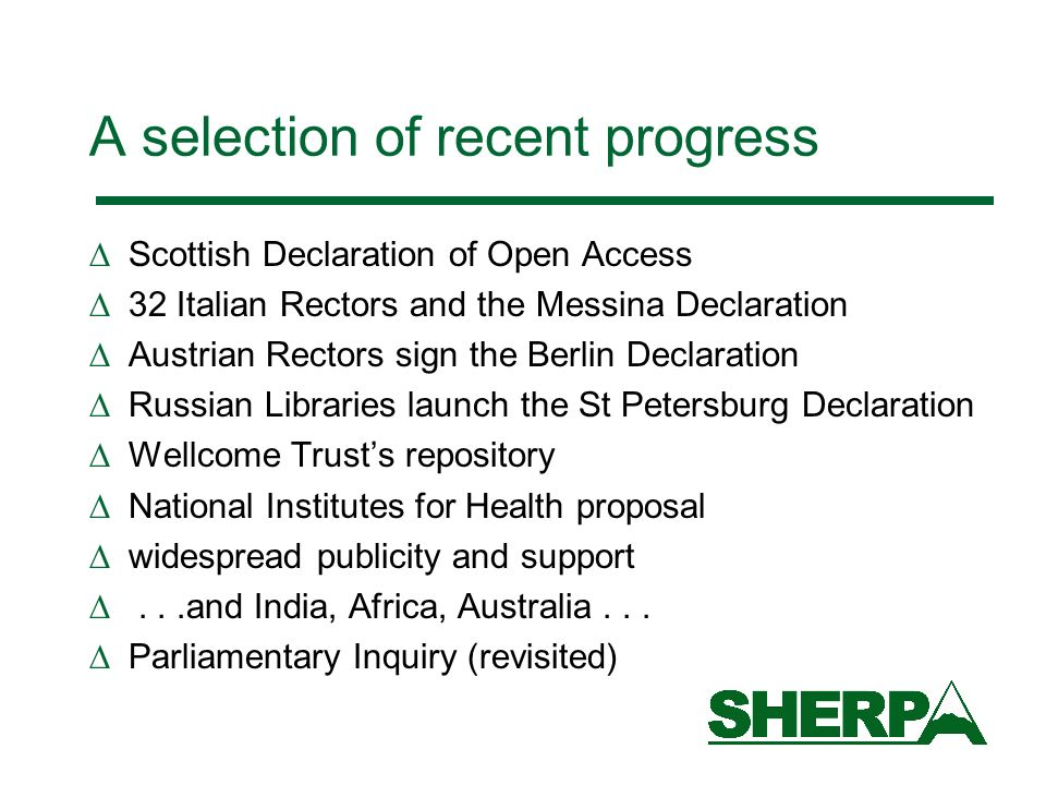 A selection of recent progress Scottish Declaration of Open Access 32 Italian Rectors and the Messina Declaration Austrian Rectors sign the Berlin Declaration Russian Libraries launch the St Petersburg Declaration Wellcome Trusts repository National Institutes for Health proposal widespread publicity and support...and India, Africa, Australia...