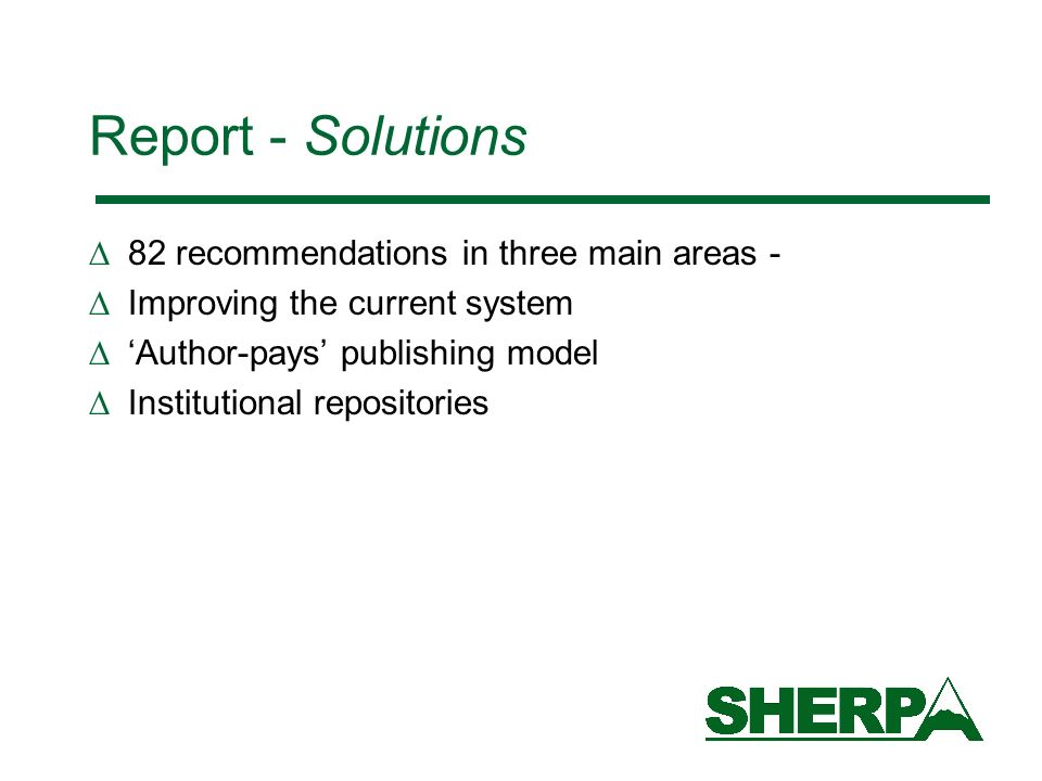 Report - Solutions 82 recommendations in three main areas - Improving the current system Author-pays publishing model Institutional repositories