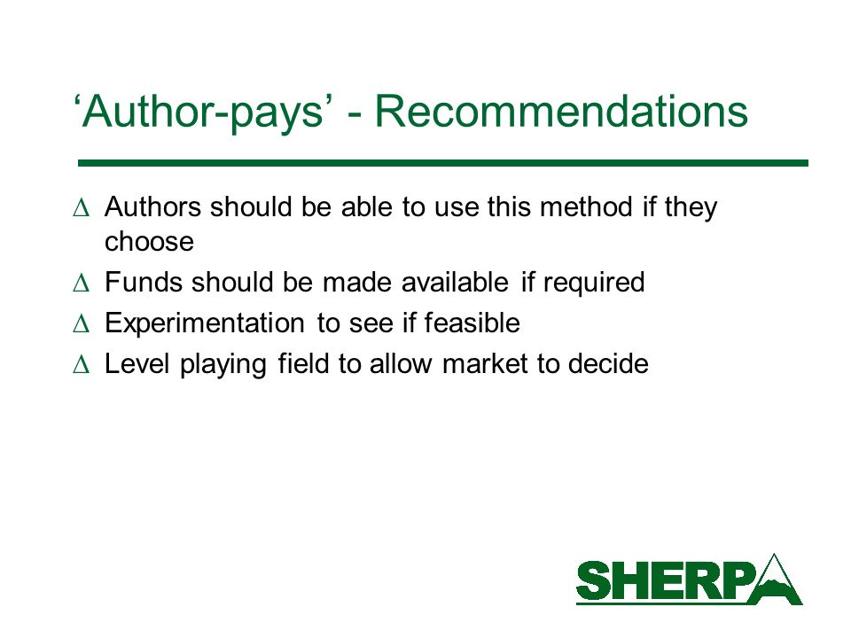 Author-pays - Recommendations Authors should be able to use this method if they choose Funds should be made available if required Experimentation to see if feasible Level playing field to allow market to decide