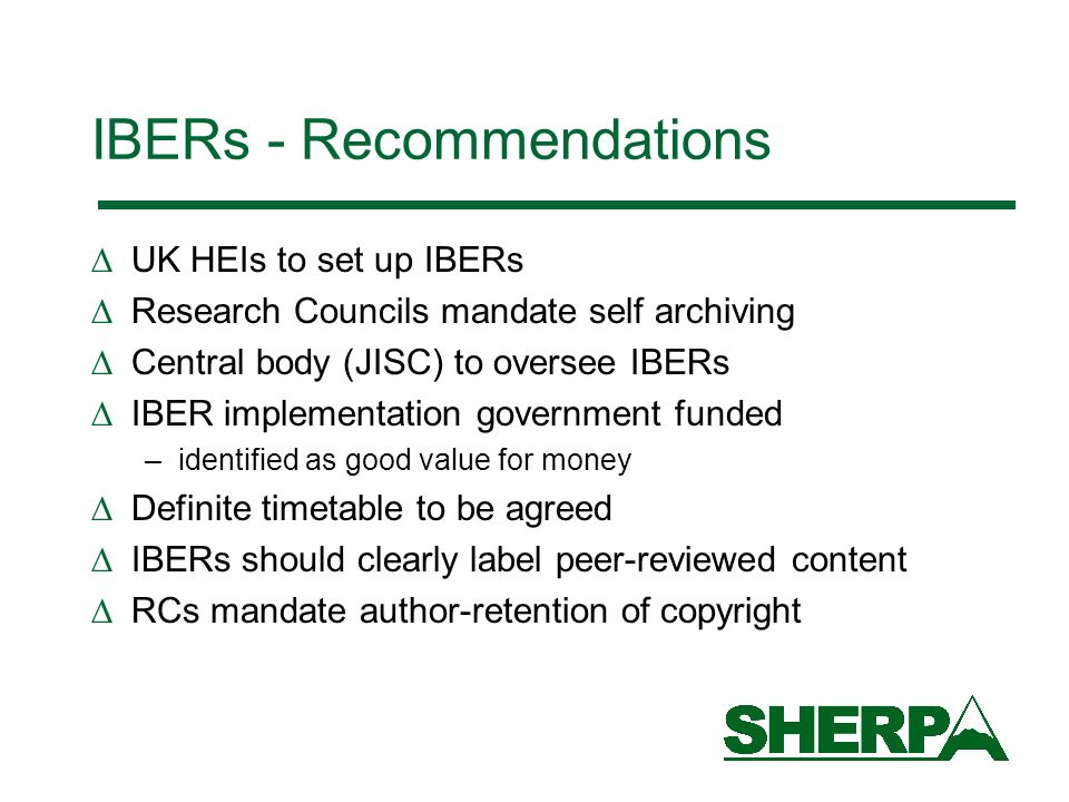 IBERs - Recommendations UK HEIs to set up IBERs Research Councils mandate self archiving Central body (JISC) to oversee IBERs IBER implementation government funded –identified as good value for money Definite timetable to be agreed IBERs should clearly label peer-reviewed content RCs mandate author-retention of copyright