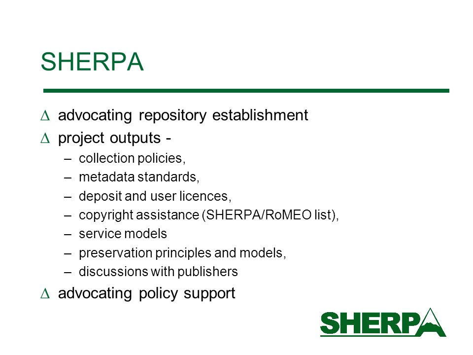 SHERPA advocating repository establishment project outputs - –collection policies, –metadata standards, –deposit and user licences, –copyright assistance (SHERPA/RoMEO list), –service models –preservation principles and models, –discussions with publishers advocating policy support