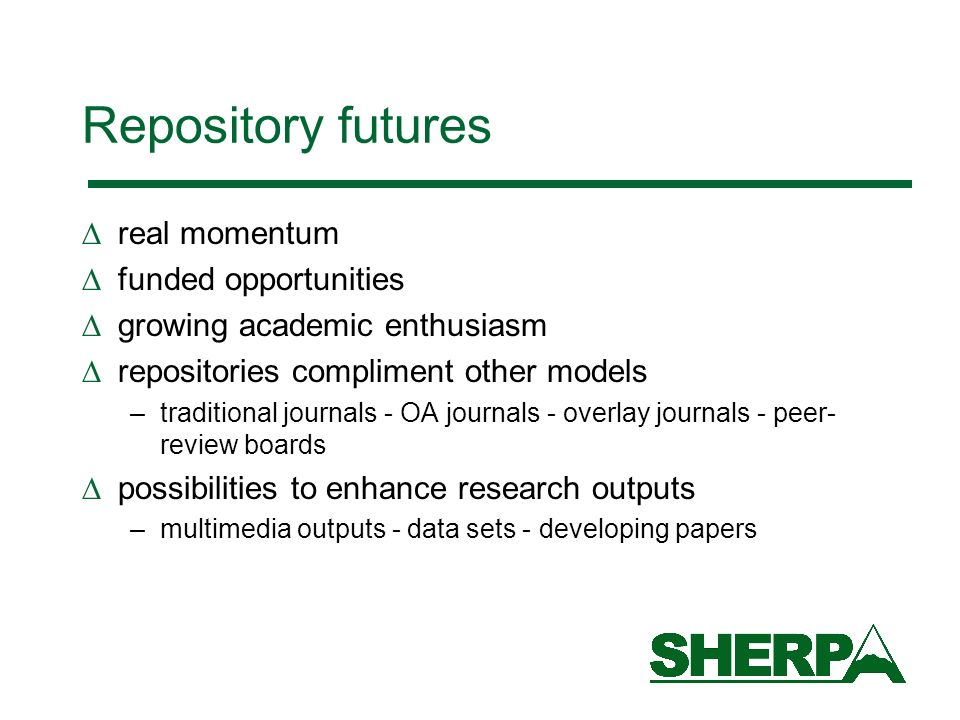 Repository futures real momentum funded opportunities growing academic enthusiasm repositories compliment other models –traditional journals - OA journals - overlay journals - peer- review boards possibilities to enhance research outputs –multimedia outputs - data sets - developing papers