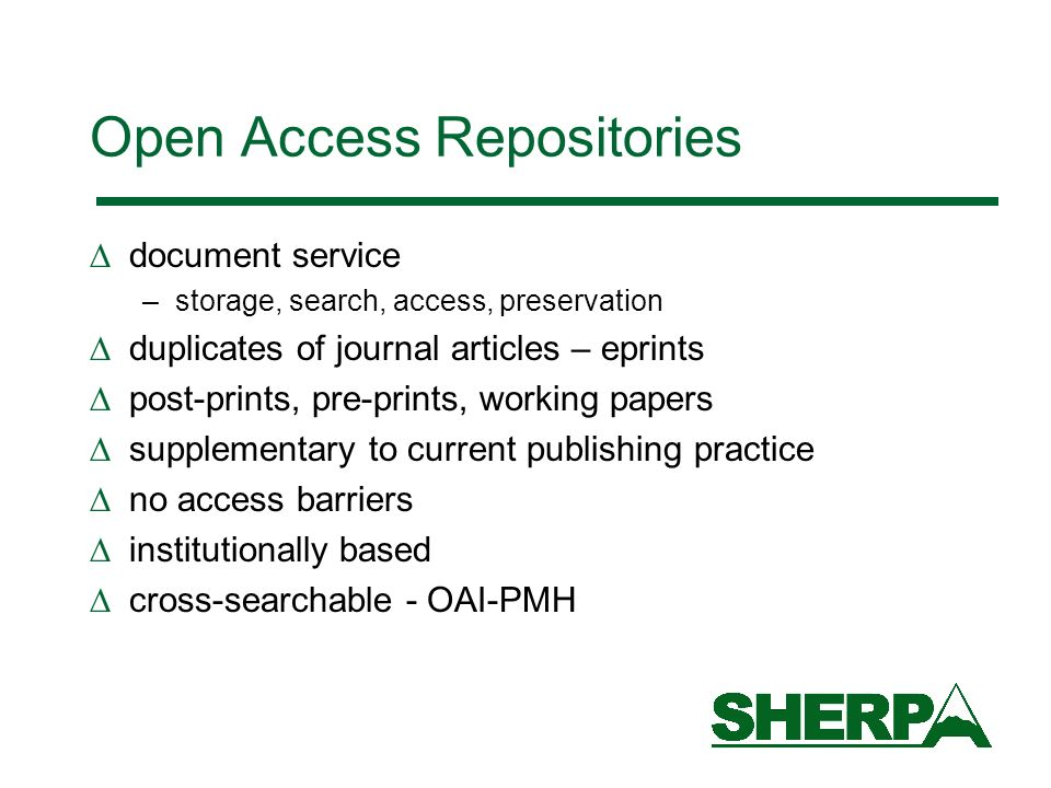Open Access Repositories document service –storage, search, access, preservation duplicates of journal articles – eprints post-prints, pre-prints, working papers supplementary to current publishing practice no access barriers institutionally based cross-searchable - OAI-PMH