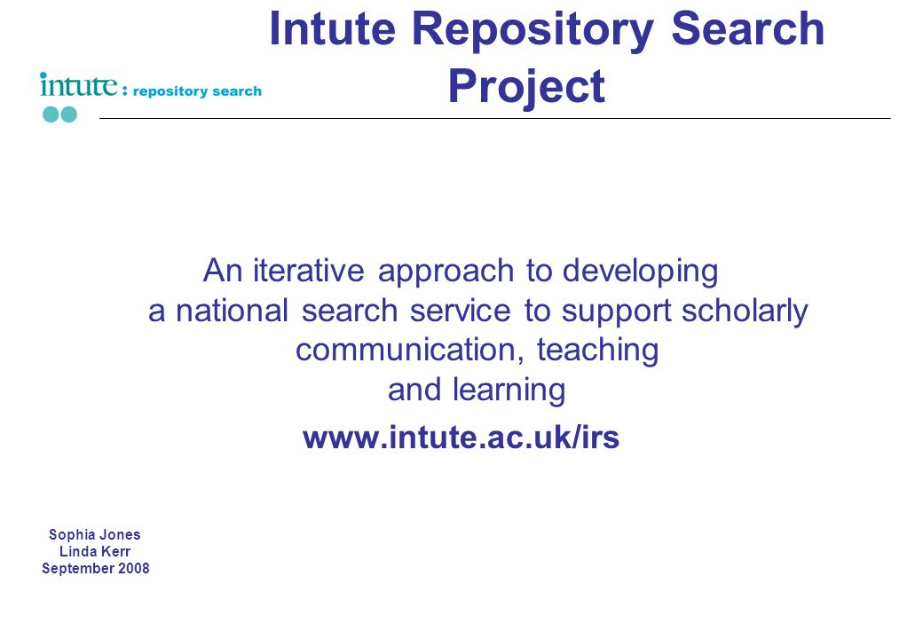 Intute Repository Search Project An iterative approach to developing a national search service to support scholarly communication, teaching and learning www.intute.ac.uk/irs Sophia Jones Linda Kerr September 2008