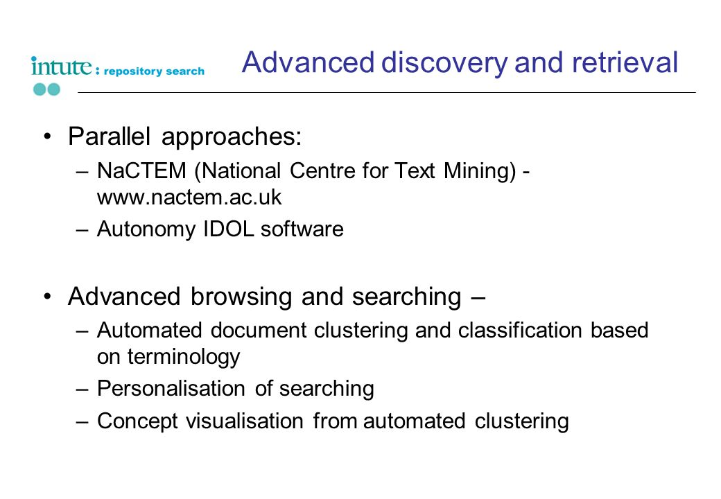 Advanced discovery and retrieval Parallel approaches: –NaCTEM (National Centre for Text Mining) - www.nactem.ac.uk –Autonomy IDOL software Advanced browsing and searching – –Automated document clustering and classification based on terminology –Personalisation of searching –Concept visualisation from automated clustering