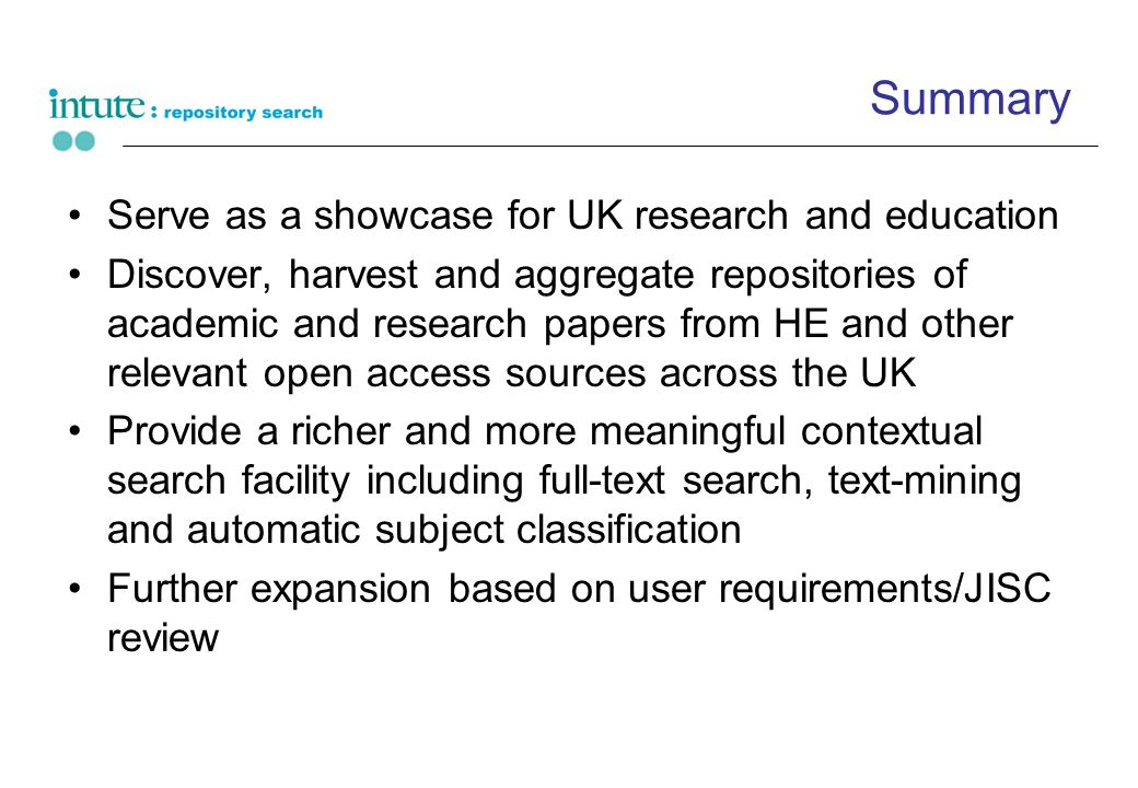 Summary Serve as a showcase for UK research and education Discover, harvest and aggregate repositories of academic and research papers from HE and other relevant open access sources across the UK Provide a richer and more meaningful contextual search facility including full-text search, text-mining and automatic subject classification Further expansion based on user requirements/JISC review
