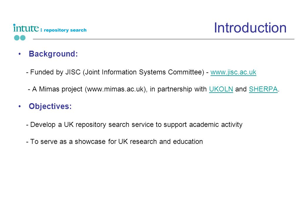 Introduction Background: - Funded by JISC (Joint Information Systems Committee) - www.jisc.ac.ukwww.jisc.ac.uk - A Mimas project (www.mimas.ac.uk), in partnership with UKOLN and SHERPA.UKOLNSHERPA Objectives: - Develop a UK repository search service to support academic activity - To serve as a showcase for UK research and education