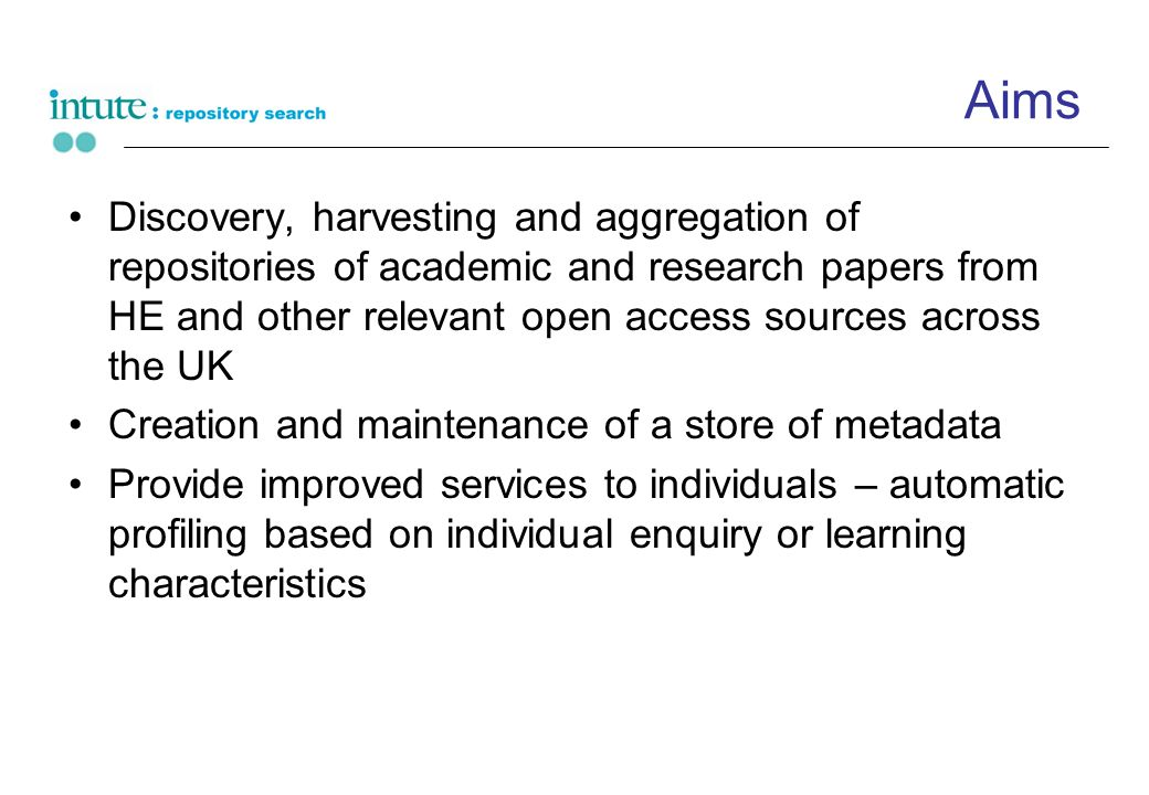 Aims Discovery, harvesting and aggregation of repositories of academic and research papers from HE and other relevant open access sources across the UK Creation and maintenance of a store of metadata Provide improved services to individuals – automatic profiling based on individual enquiry or learning characteristics