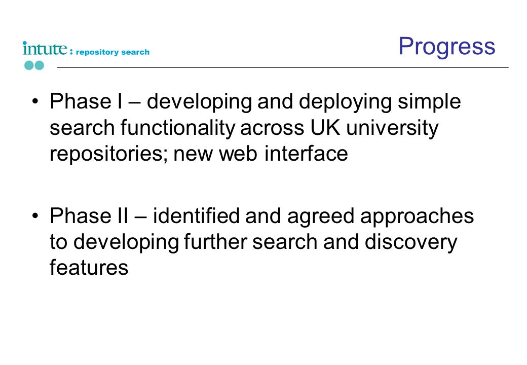 Progress Phase I – developing and deploying simple search functionality across UK university repositories; new web interface Phase II – identified and agreed approaches to developing further search and discovery features
