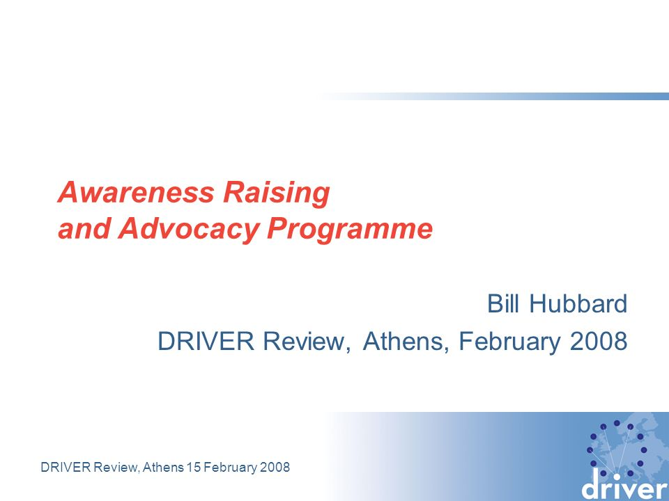 DRIVER Review, Athens 15 February 2008 Awareness Raising and Advocacy Programme Bill Hubbard DRIVER Review, Athens, February 2008