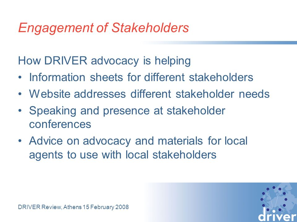 DRIVER Review, Athens 15 February 2008 Engagement of Stakeholders How DRIVER advocacy is helping Information sheets for different stakeholders Website addresses different stakeholder needs Speaking and presence at stakeholder conferences Advice on advocacy and materials for local agents to use with local stakeholders