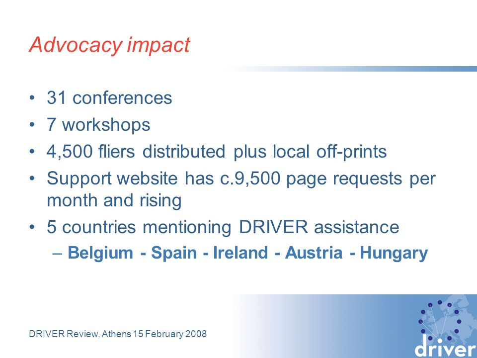 DRIVER Review, Athens 15 February 2008 Advocacy impact 31 conferences 7 workshops 4,500 fliers distributed plus local off-prints Support website has c.9,500 page requests per month and rising 5 countries mentioning DRIVER assistance –Belgium - Spain - Ireland - Austria - Hungary
