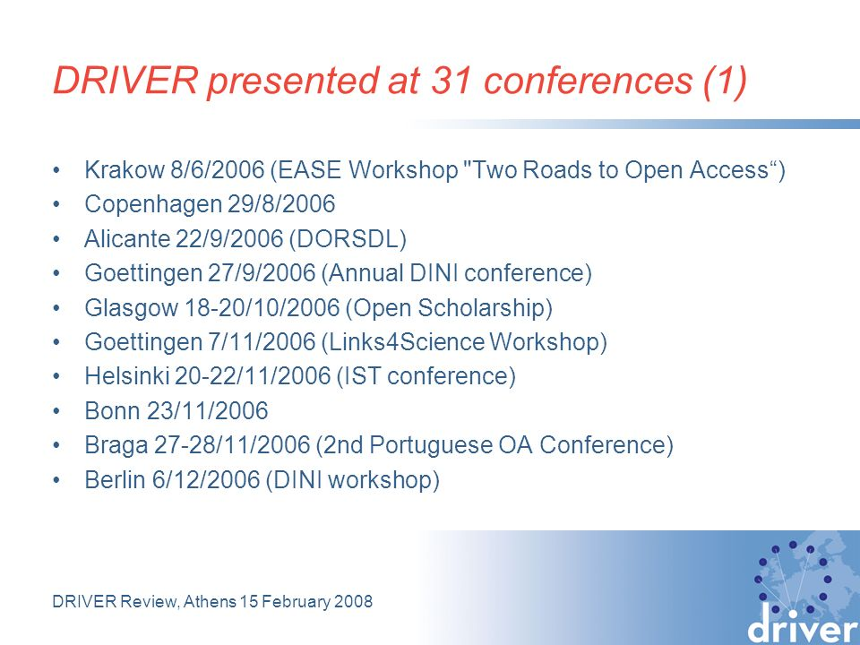 DRIVER Review, Athens 15 February 2008 DRIVER presented at 31 conferences (1) Krakow 8/6/2006 (EASE Workshop Two Roads to Open Access) Copenhagen 29/8/2006 Alicante 22/9/2006 (DORSDL) Goettingen 27/9/2006 (Annual DINI conference) Glasgow 18-20/10/2006 (Open Scholarship) Goettingen 7/11/2006 (Links4Science Workshop) Helsinki 20-22/11/2006 (IST conference) Bonn 23/11/2006 Braga 27-28/11/2006 (2nd Portuguese OA Conference) Berlin 6/12/2006 (DINI workshop)