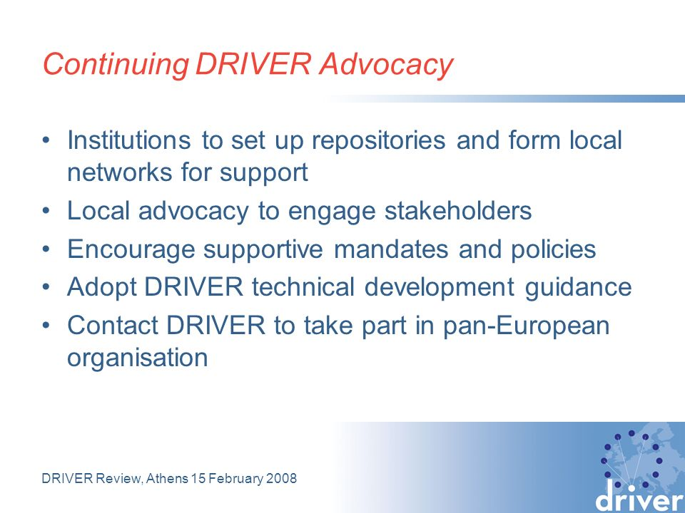 DRIVER Review, Athens 15 February 2008 Continuing DRIVER Advocacy Institutions to set up repositories and form local networks for support Local advocacy to engage stakeholders Encourage supportive mandates and policies Adopt DRIVER technical development guidance Contact DRIVER to take part in pan-European organisation