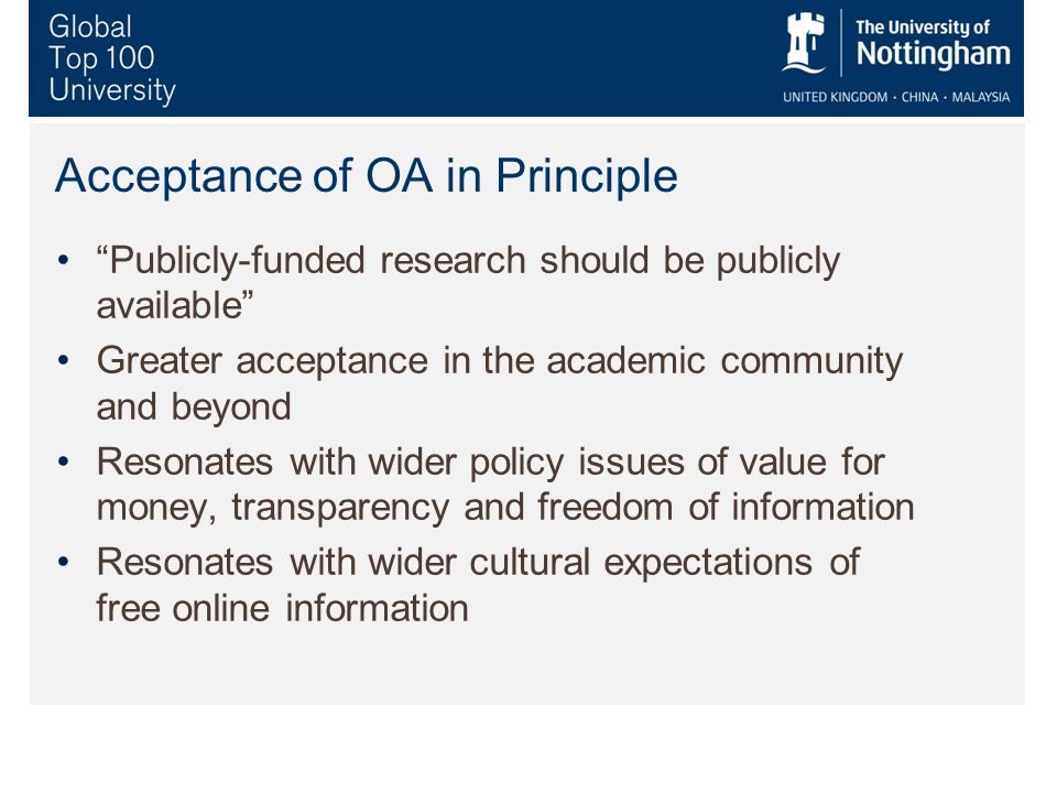 Acceptance of OA in Principle Publicly-funded research should be publicly available Greater acceptance in the academic community and beyond Resonates with wider policy issues of value for money, transparency and freedom of information Resonates with wider cultural expectations of free online information