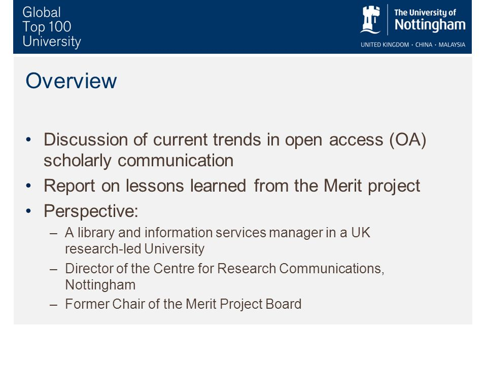 Overview Discussion of current trends in open access (OA) scholarly communication Report on lessons learned from the Merit project Perspective: –A library and information services manager in a UK research-led University –Director of the Centre for Research Communications, Nottingham –Former Chair of the Merit Project Board