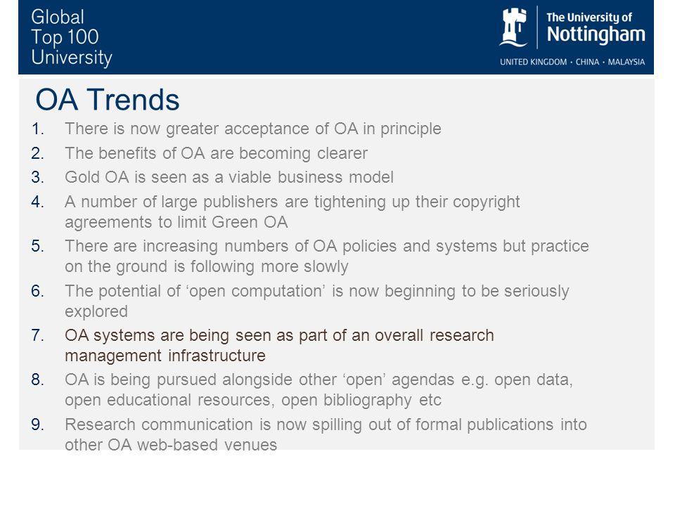 OA Trends 1.There is now greater acceptance of OA in principle 2.The benefits of OA are becoming clearer 3.Gold OA is seen as a viable business model 4.A number of large publishers are tightening up their copyright agreements to limit Green OA 5.There are increasing numbers of OA policies and systems but practice on the ground is following more slowly 6.The potential of open computation is now beginning to be seriously explored 7.OA systems are being seen as part of an overall research management infrastructure 8.OA is being pursued alongside other open agendas e.g.