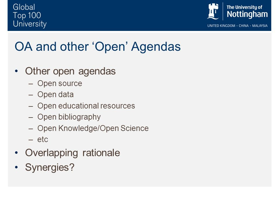 OA and other Open Agendas Other open agendas –Open source –Open data –Open educational resources –Open bibliography –Open Knowledge/Open Science –etc Overlapping rationale Synergies