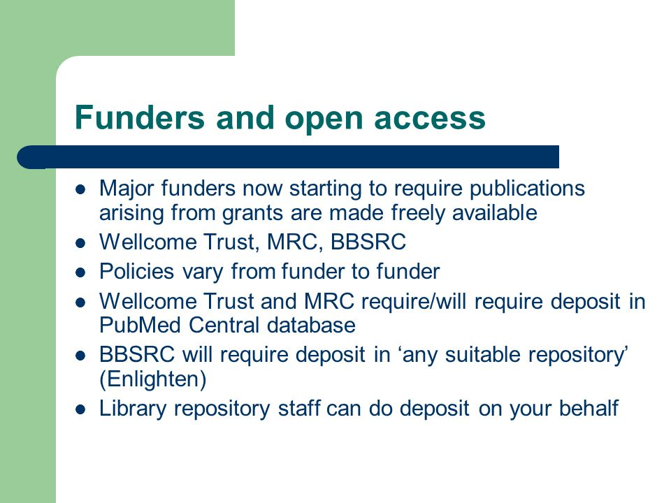 Funders and open access Major funders now starting to require publications arising from grants are made freely available Wellcome Trust, MRC, BBSRC Policies vary from funder to funder Wellcome Trust and MRC require/will require deposit in PubMed Central database BBSRC will require deposit in any suitable repository (Enlighten) Library repository staff can do deposit on your behalf