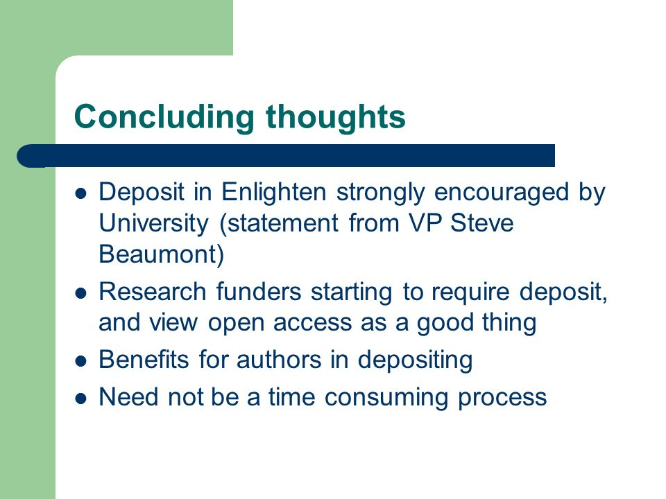 Concluding thoughts Deposit in Enlighten strongly encouraged by University (statement from VP Steve Beaumont) Research funders starting to require deposit, and view open access as a good thing Benefits for authors in depositing Need not be a time consuming process