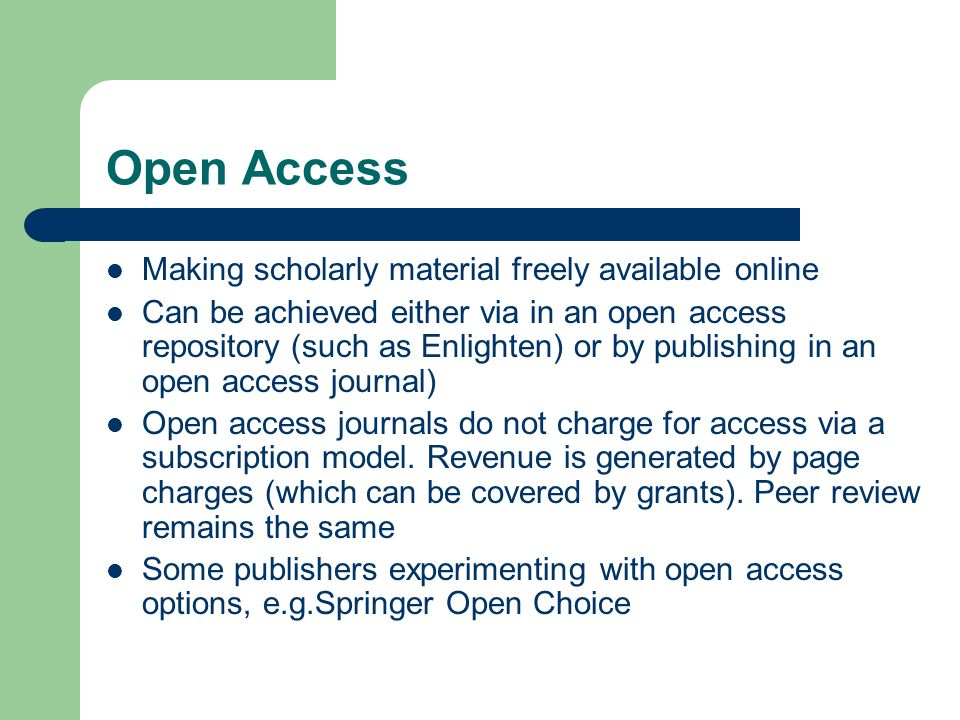 Open Access Making scholarly material freely available online Can be achieved either via in an open access repository (such as Enlighten) or by publishing in an open access journal) Open access journals do not charge for access via a subscription model.