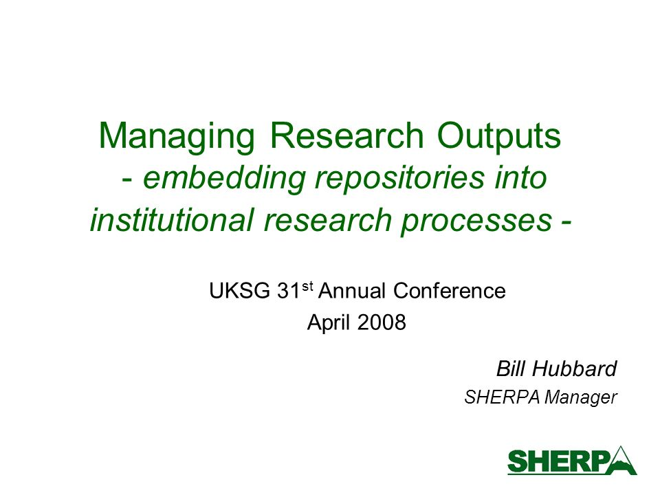 Managing Research Outputs - embedding repositories into institutional research processes - Bill Hubbard SHERPA Manager UKSG 31 st Annual Conference April 2008