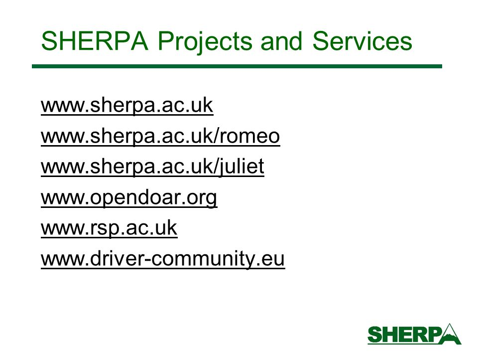 SHERPA Projects and Services www.sherpa.ac.uk www.sherpa.ac.uk/romeo www.sherpa.ac.uk/juliet www.opendoar.org www.rsp.ac.uk www.driver-community.eu