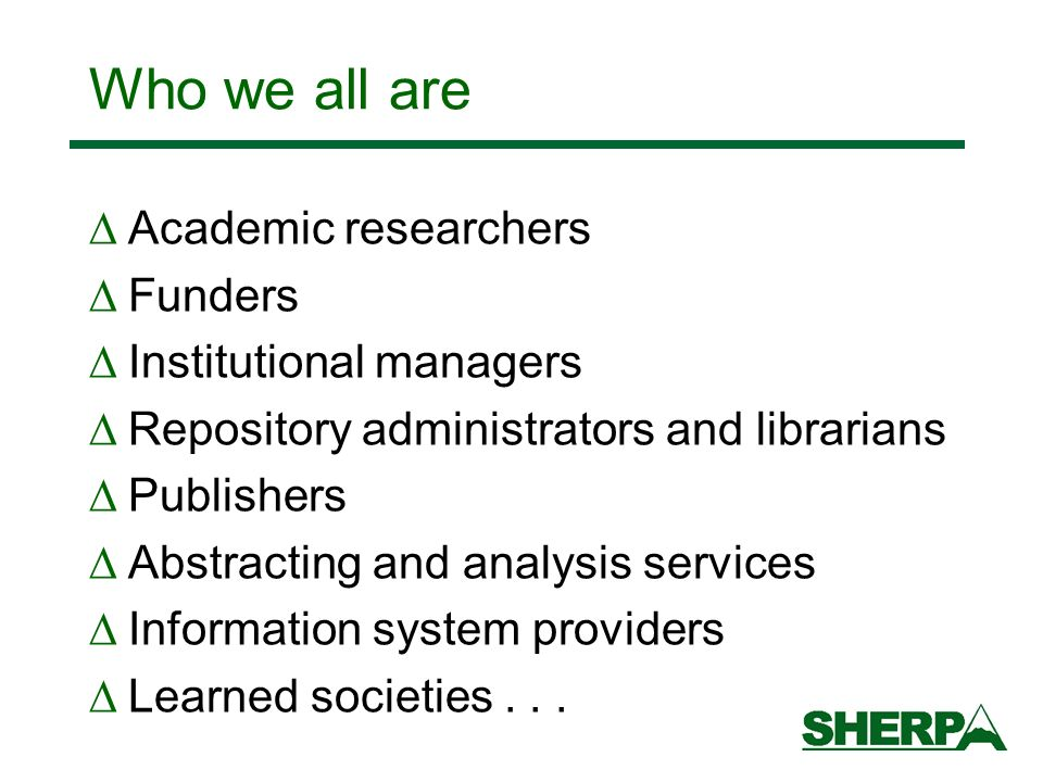 Who we all are Academic researchers Funders Institutional managers Repository administrators and librarians Publishers Abstracting and analysis services Information system providers Learned societies...