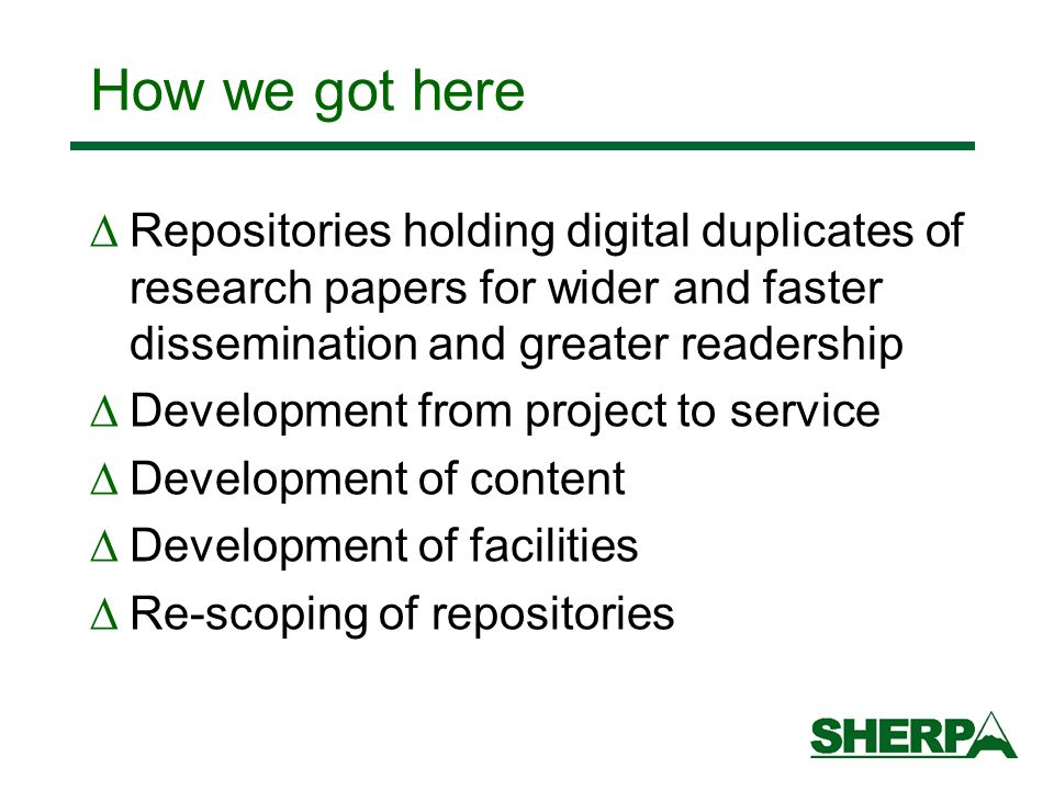 How we got here Repositories holding digital duplicates of research papers for wider and faster dissemination and greater readership Development from project to service Development of content Development of facilities Re-scoping of repositories