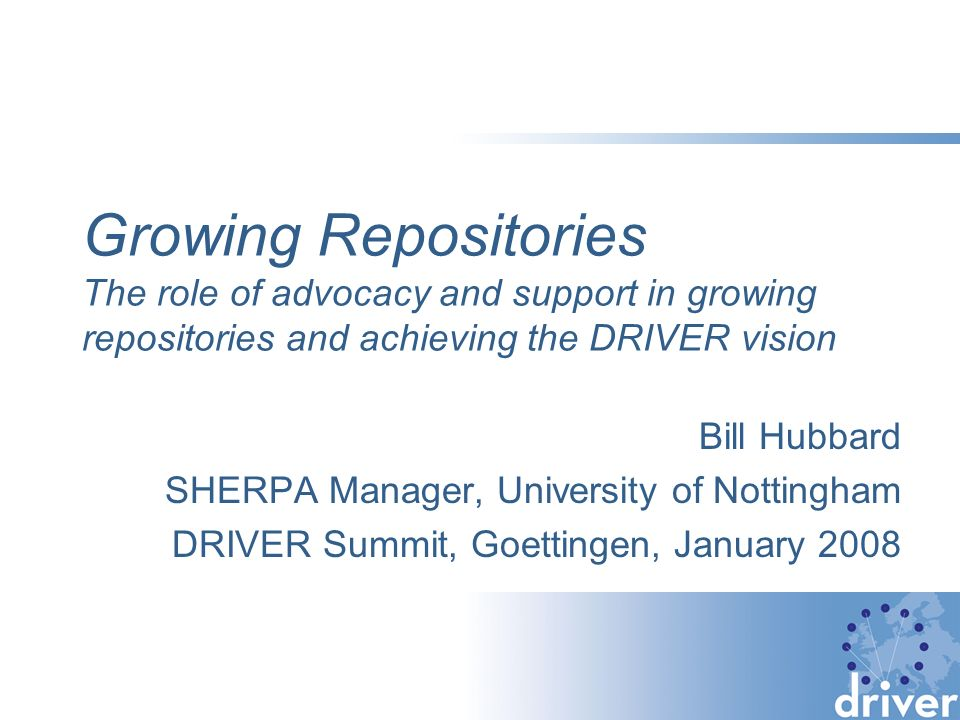Growing Repositories The role of advocacy and support in growing repositories and achieving the DRIVER vision Bill Hubbard SHERPA Manager, University of Nottingham DRIVER Summit, Goettingen, January 2008